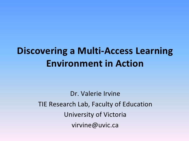 Discovering a Multi-Access Learning      Environment in Action              Dr. Valerie Irvine    TIE Research Lab, Facult...