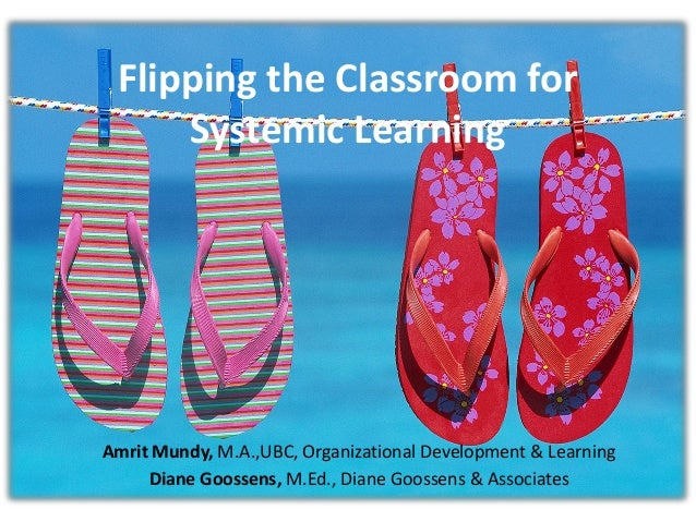 Flipping the Classroom forSystemic LearningAmrit Mundy, M.A.,UBC, Organizational Development & LearningDiane Goossens, M.E...