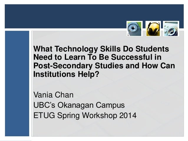 ETUG Spring workshop 2014 - What Technology Skills Do Students Need to Learn to be Successful in Postsecondary Studies and How Can Institutions Help?