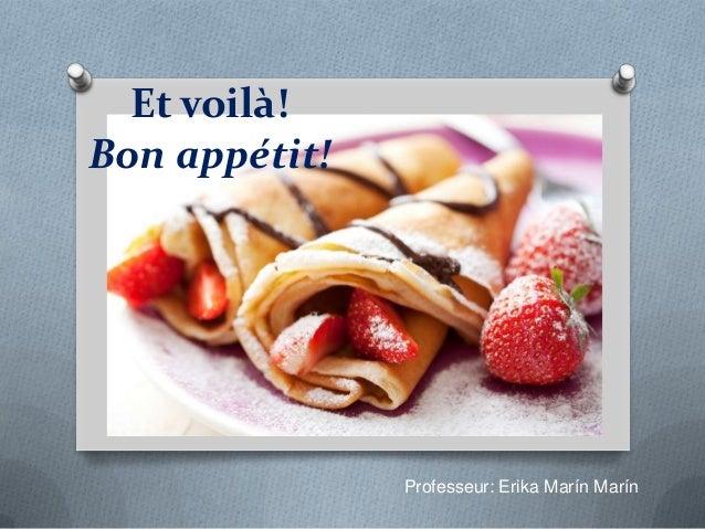 Et voilà!Bon appétit!Professeur: Erika Marín Marín