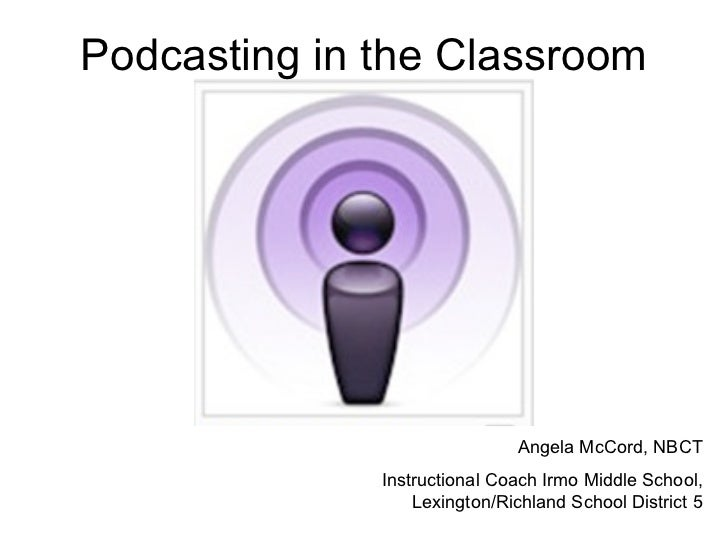 Podcasting in the Classroom Angela McCord, NBCT Instructional Coach Irmo Middle School, Lexington/Richland School District 5