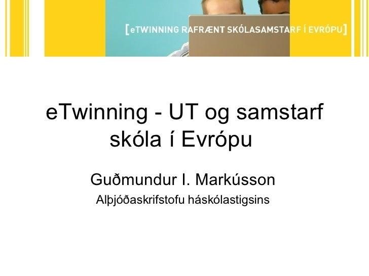eTwinning - UT og samstarf skóla í Evrópu  Guðmundur I. Markússon Alþjóðaskrifstofu háskólastigsins