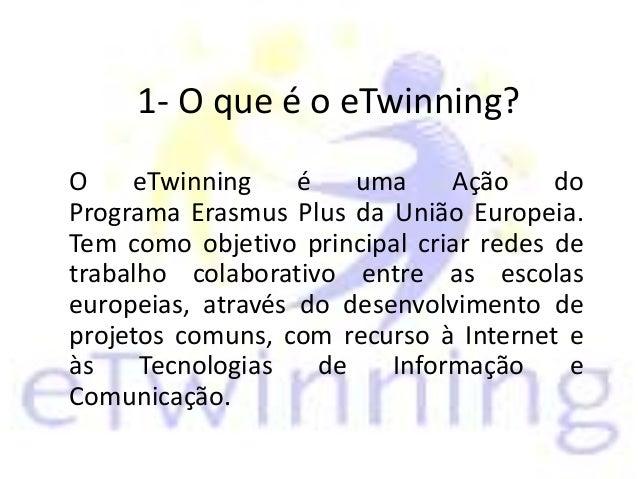 1- O que é o eTwinning? O eTwinning é uma Ação do Programa Erasmus Plus da União Europeia. Tem como objetivo principal cri...