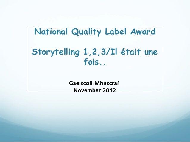 National Quality Label AwardStorytelling 1,2,3/Il était une             fois..         Gaelscoil Mhuscraí          Novembe...