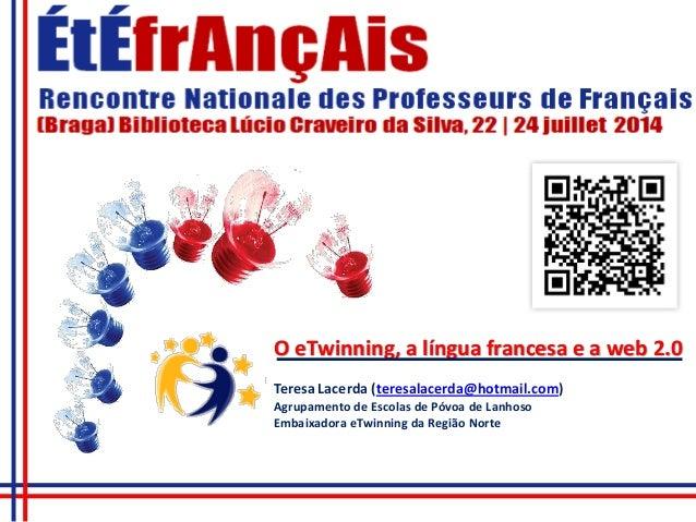 O eTwinning, a língua francesa e a web 2.0 Teresa Lacerda (teresalacerda@hotmail.com) Agrupamento de Escolas de Póvoa de L...