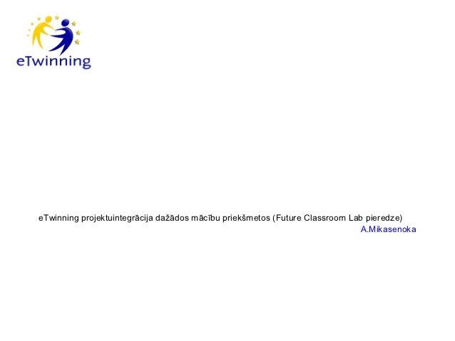 eTwinning projektuintegrācija dažādos mācību priekšmetos (Future Classroom Lab pieredze)                                  ...