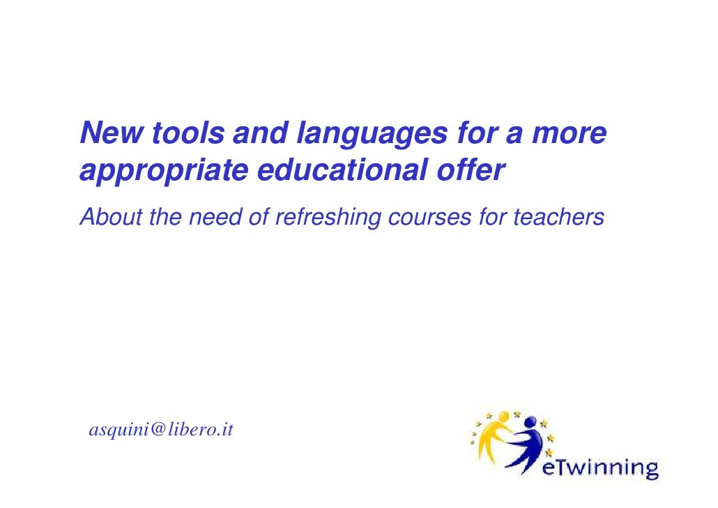 New tools and languages for a more appropriate educational offer About the need of refreshing courses for teachers     asq...