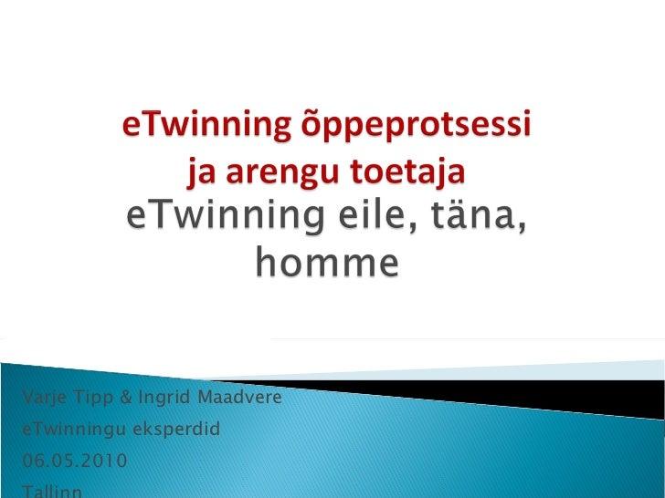 Varje Tipp & Ingrid Maadvere eTwinningu eksperdid 06.05.2010 Tallinn