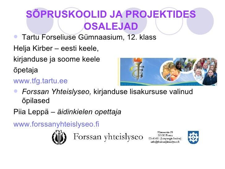 SÕPRUSKOOLID JA PROJEKTIDES OSALEJAD <ul><li>Tartu Forseliuse Gümnaasium, 12. klass </li></ul><ul><li>Helja Kirber – eesti...