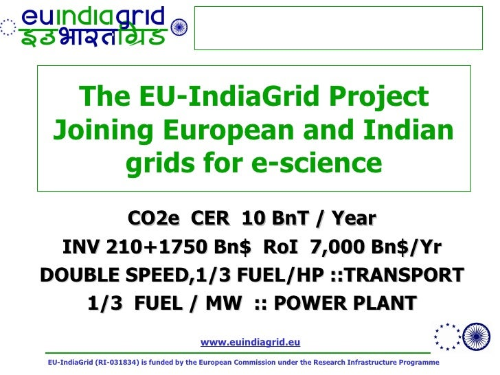 The EU-IndiaGrid Project Joining European and Indian grids for e-science CO2e  CER  10 BnT / Year INV 210+1750 Bn$  RoI  7...