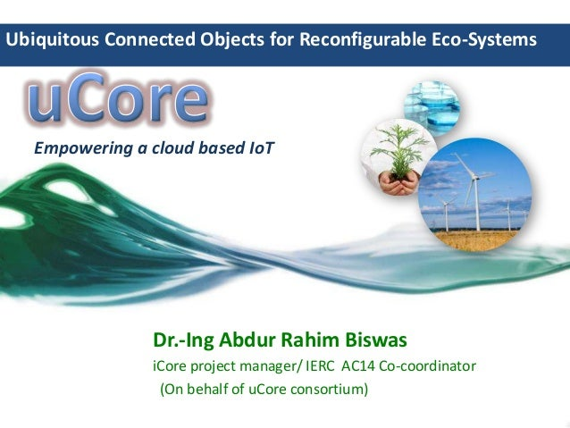 Ubiquitous Connected Objects for Reconfigurable Eco-Systems  Empowering a cloud based IoT  Dr.-Ing Abdur Rahim Biswas iCor...