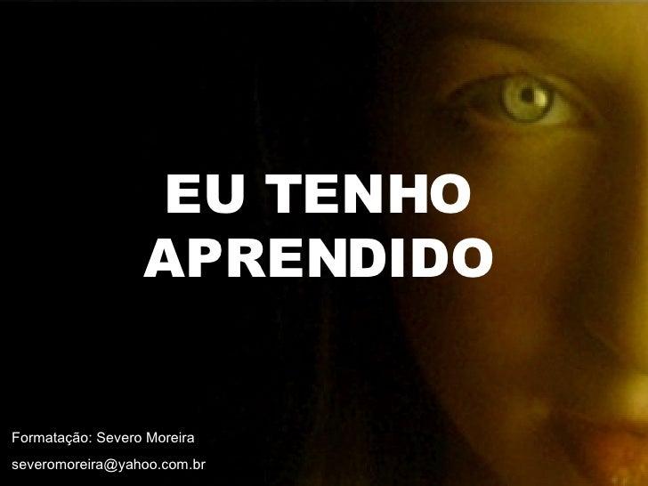 EU TENHO APRENDIDO Formatação: Severo Moreira [email_address]