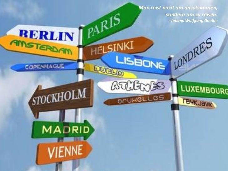 Man reist nicht um anzukommen,           sondern um zu reisen.            - Johann Wolfgang Goethe