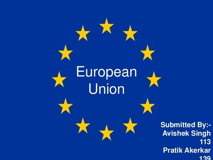European Union           Submitted By:-           Avishek Singh                       113            Pratik Akerkar