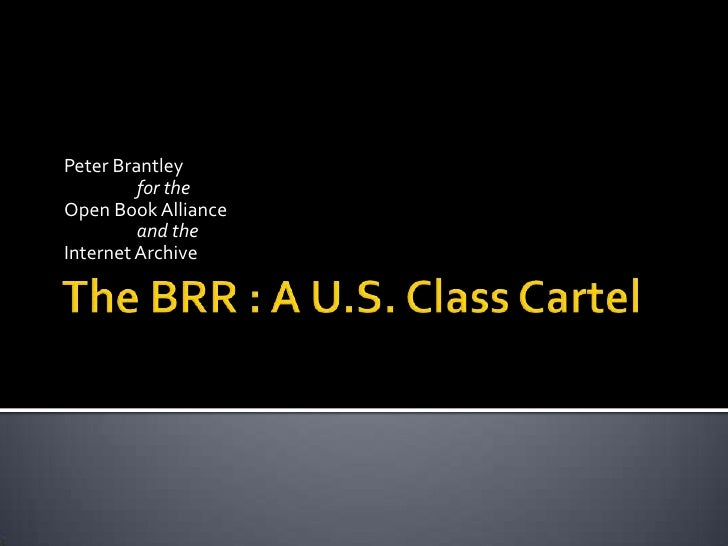 The BRR : A U.S. Class Cartel<br />Peter Brantley  <br />	for the <br />Open Book Alliance <br />	and the <br />Internet A...