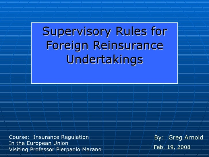 Supervisory Rules for Foreign Reinsurance Undertakings By:  Greg Arnold Feb. 19, 2008 Course:  Insurance Regulation In the...