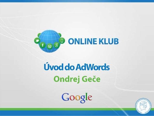 ONLINE KLUB - Ondrej Geče, GOOGLE SLOVENSKO - Úvod do AdWords