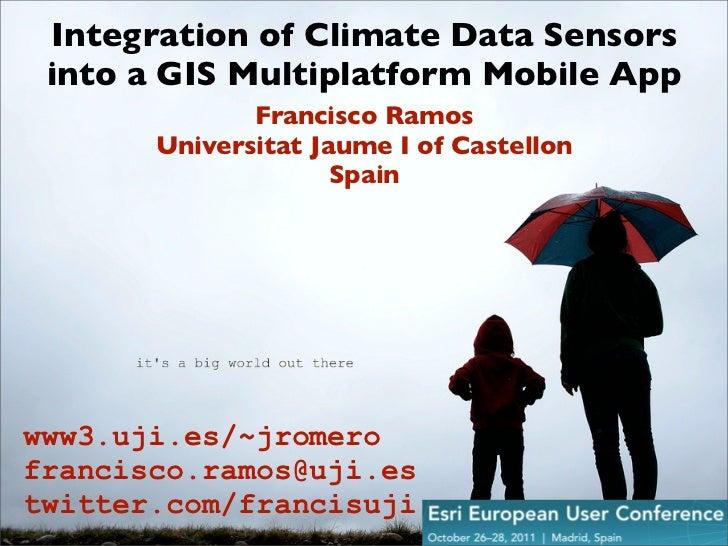Integration of Climate Data Sensors into a GIS Multiplatform Mobile App              Francisco Ramos       Universitat Jau...