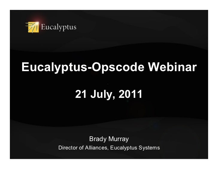Eucalyptus-Opscode Webinar           21 July, 2011                 Brady Murray     Director of Alliances, Eucalyptus Syst...