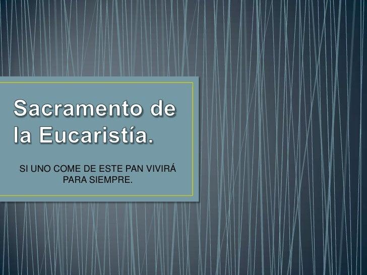 Sacramento de la Eucaristía.<br />SI UNO COME DE ESTE PAN VIVIRÁ PARA SIEMPRE.<br />
