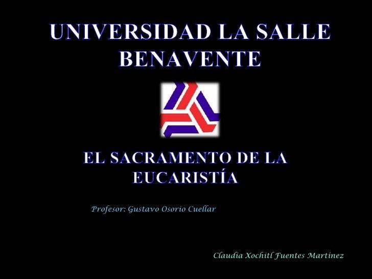 UNIVERSIDAD LA SALLE BENAVENTE<br />EL SACRAMENTO DE LA EUCARISTÍA<br />Profesor: Gustavo Osorio Cuellar<br />Claudia Xoch...
