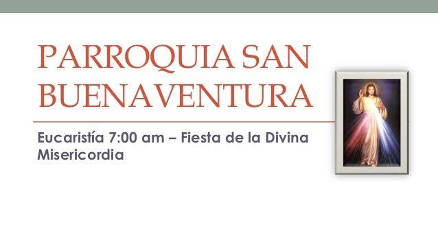 PARROQUIA SANBUENAVENTURAEucaristía 7:00 am – Fiesta de la DivinaMisericordia
