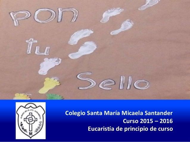 Colegio Santa María Micaela Santander Curso 2015 – 2016 Eucaristía de principio de curso