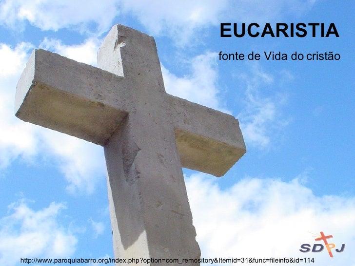 EUCARISTIA fonte de Vida do cristão http://www.paroquiabarro.org/index.php?option=com_remository&Itemid=31&func=fileinfo&i...