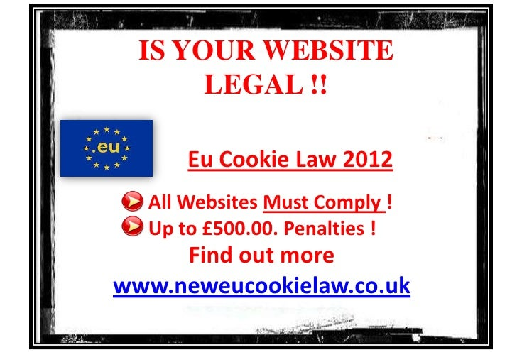 IS YOUR WEBSITE       LEGAL !!      Eu Cookie Law 2012  All Websites Must Comply !  Up to £500.00. Penalties !     Find ou...
