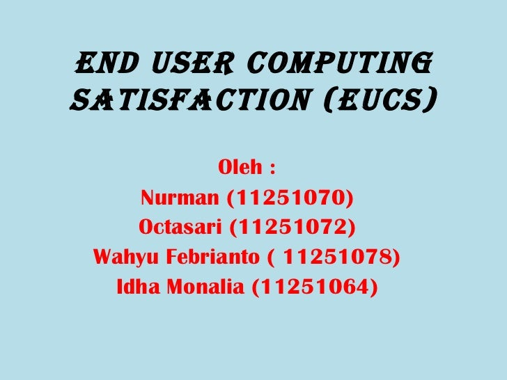 End UsEr CompUtingsatisfaCtion (EUCs)            Oleh :    Nurman (11251070)    Octasari (11251072) Wahyu Febrianto ( 1125...