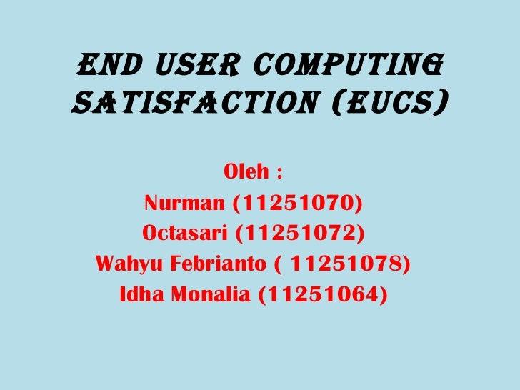 End UsEr CompUtingsatisfaCtion (EUCs)            Oleh :    Nurman (11251070)    Octasari (11251072) Wahyu Febrianto ( 1125...