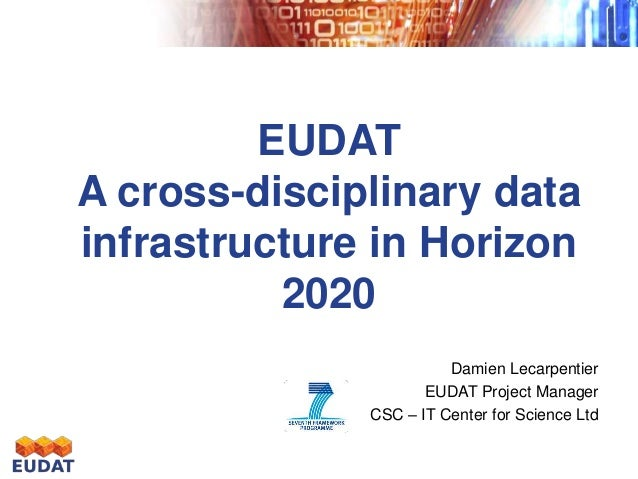 EUDAT A cross-disciplinary data infrastructure in Horizon 2020 Damien Lecarpentier EUDAT Project Manager CSC – IT Center f...