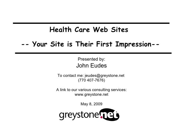 Health Care Web Sites  -- Your Site is Their First Impression-- Presented by: John Eudes To contact me: jeudes@greystone.n...