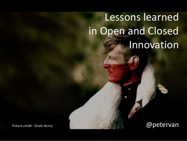 Lessons learned  in Open and Closed  Innovation  Picture credit: Ozark Henry @petervan