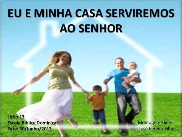 EU E MINHA CASA SERVIREMOSAO SENHORLição 13Escola Bíblica DominicalPara: 30/Junho/2013Montagem Slides:José Pereira Filho