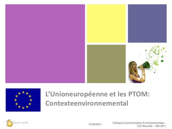 L'Unioneuropéenne et les PTOM:Contexteenvironnemental<br />25/05/11<br />Colloque Communication Environnementale – CCI Nou...