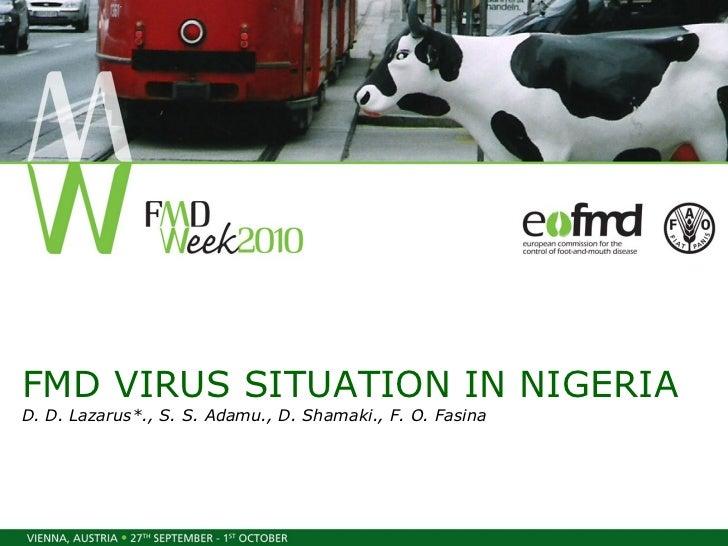 FMD VIRUS SITUATION IN NIGERIA D. D. Lazarus*., S. S. Adamu., D. Shamaki., F. O. Fasina