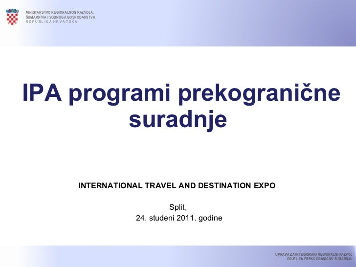 IPA programi prekogranične suradnje INTERNATIONAL TRAVEL AND DESTINATION EXPO  Split, 24. studeni 2011. godine MINISTARS...