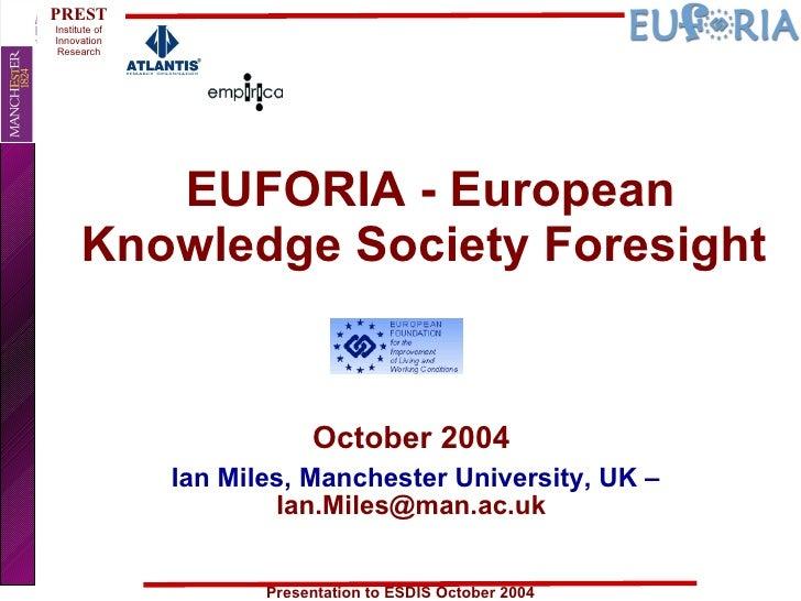 EUFORIA - European Knowledge Society Foresight  October 2004 Ian Miles, Manchester University, UK –  [email_address]