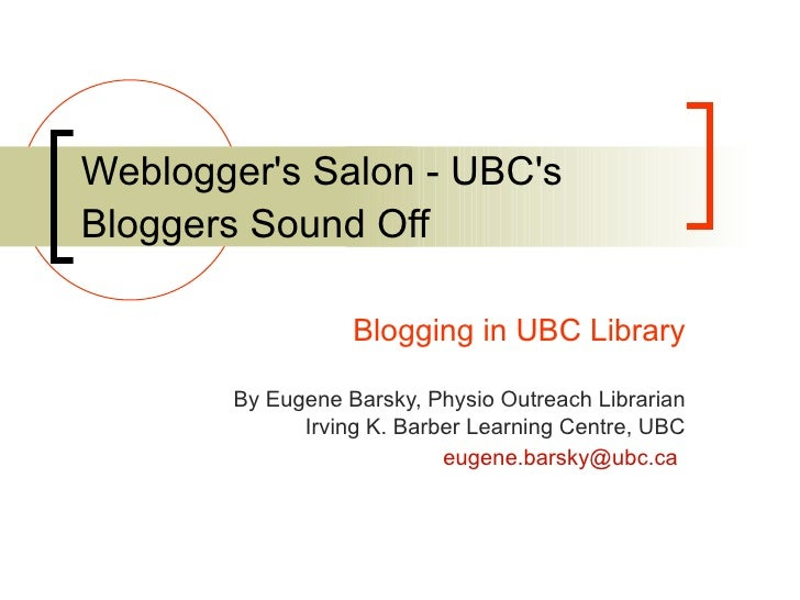 Weblogger's Salon - UBC's Bloggers Sound Off   Blogging in UBC Library By Eugene Barsky, Physio Outreach Librarian Irving ...