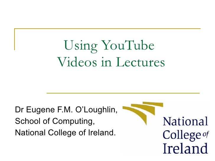 Using YouTube  Videos in Lectures Dr Eugene F.M. O'Loughlin, School of Computing, National College of Ireland.