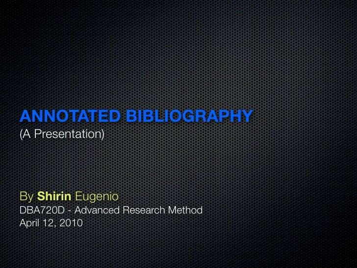 ANNOTATED BIBLIOGRAPHY (A Presentation)    By Shirin Eugenio DBA720D - Advanced Research Method April 12, 2010