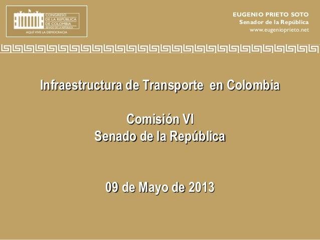 Infraestructura de Transporte en ColombiaComisión VISenado de la República09 de Mayo de 2013EUGENIO PRIETO SOTOSenador de ...