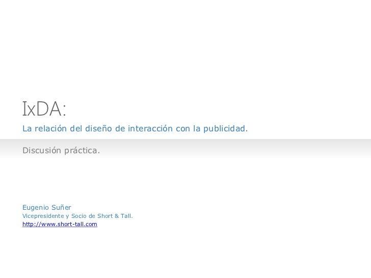IxDA:La relación del diseño de interacción con la publicidad.Discusión práctica.Eugenio SuñerVicepresidente y Socio de Sho...