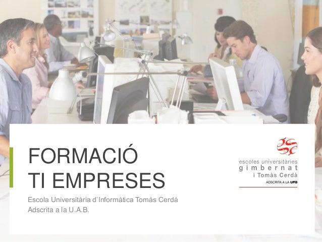 FORMACIÓ TI EMPRESES Escola Universitària d'Informàtica Tomàs Cerdà Adscrita a la U.A.B.