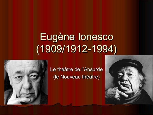 Eugène Ionesco (1909/1912-1994) Le théâtre de l'Absurde (le Nouveau théâtre)