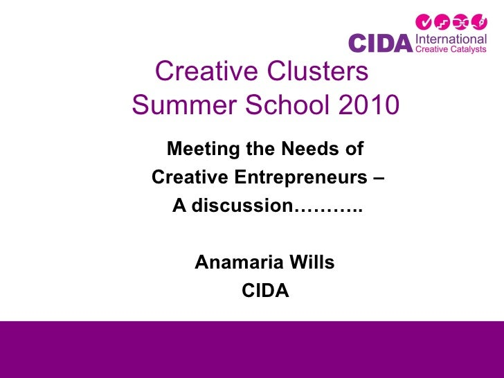 Creative Clusters  Summer School 2010 Meeting the Needs of  Creative Entrepreneurs – A discussion……….. Anamaria Wills  CIDA