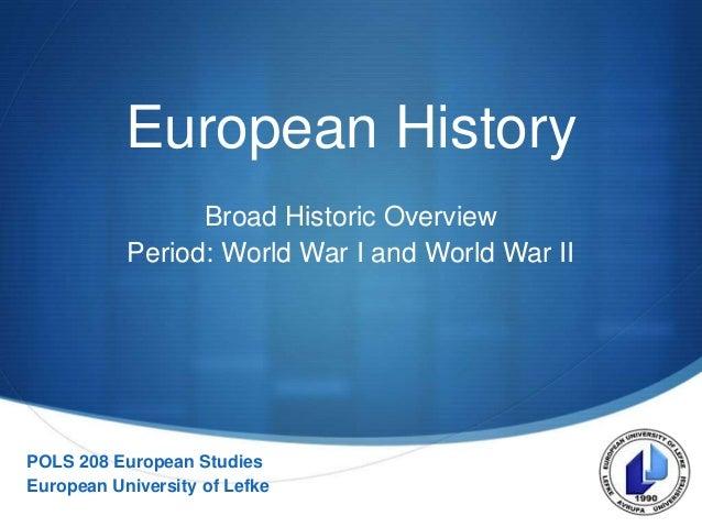 S European History Broad Historic Overview Period: World War I and World War II POLS 208 European Studies European Univers...