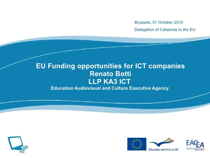 EU Funding opportunities for ICT companies Renato Botti LLP KA3 ICT  Education Audiovisual and Culture Executive Agency  B...