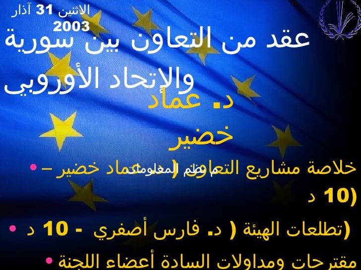 عقد من التعاون بين سورية والإتحاد الأوروبي <ul><li>خلاصة مشاريع التعاون  (  د .  عماد خضير –  10  د  ) </li></ul><ul><li>ت...